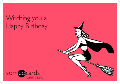 Witching you a  Happy Birthday!