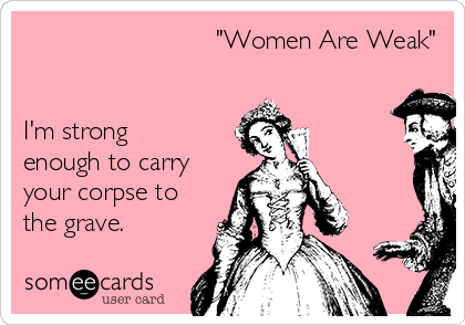 """""""Women Are Weak""""   I'm strong enough to carry your corpse to the grave."""