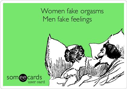 Women fake orgasms                       Men fake feelings