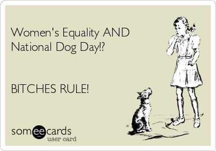 Women's Equality AND National Dog Day!?   BITCHES RULE!
