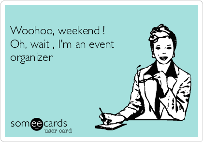 Woohoo, weekend !  Oh, wait , I'm an event  organizer