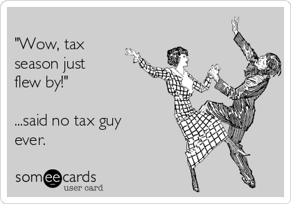 """Wow, tax season just  flew by!""  ...said no tax guy ever."