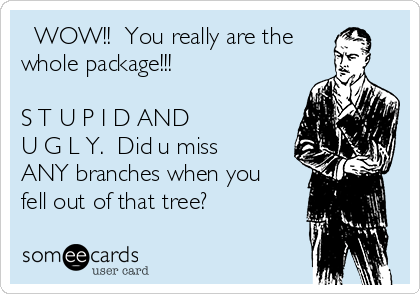 WOW!!  You really are the  whole package!!!    S T U P I D AND  U G L Y.  Did u miss ANY branches when you fell out of that tree?