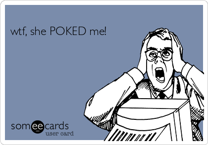 wtf, she POKED me!