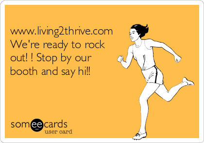 www.living2thrive.com We're ready to rock out! ! Stop by our booth and say hi!!