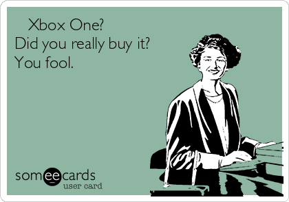 Xbox One? Did you really buy it? You fool.