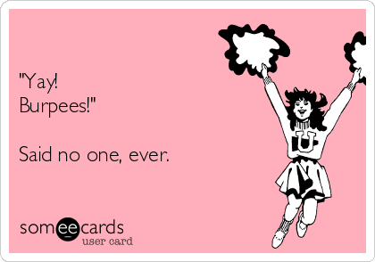 """""""Yay!  Burpees!""""  Said no one, ever."""