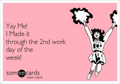 Yay Me!  I Made it through the 2nd work day of the week!