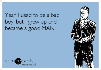 Yeah I used to be a bad boy, but I grew up and became a good MAN.