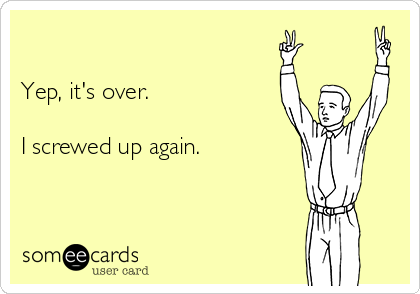 Yep, it's over.  I screwed up again.