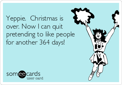 Yeppie.  Christmas is over. Now I can quit pretending to like people for another 364 days!