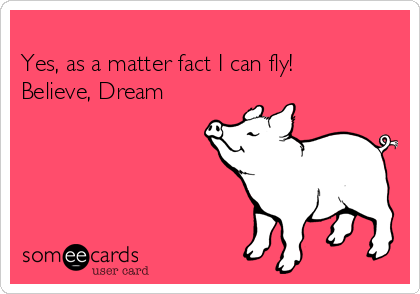 Yes, as a matter fact I can fly! Believe, Dream