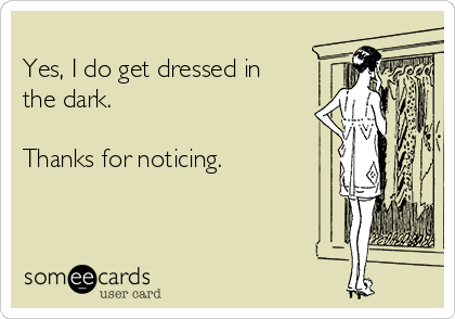 Yes, I do get dressed in  the dark.   Thanks for noticing.