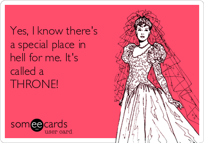 Yes, I know there's a special place in hell for me. It's called a THRONE!