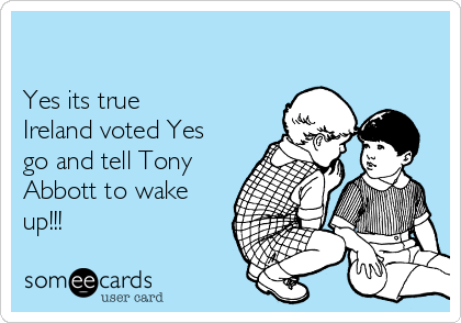 Yes its true Ireland voted Yes go and tell Tony Abbott to wake up!!!