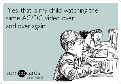 Yes, that is my child watching the same AC/DC video over and over again.