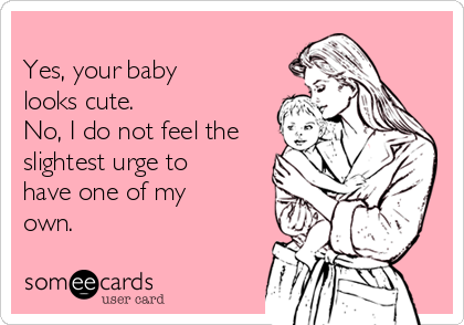 Yes, your baby looks cute. No, I do not feel the slightest urge to have one of my own.