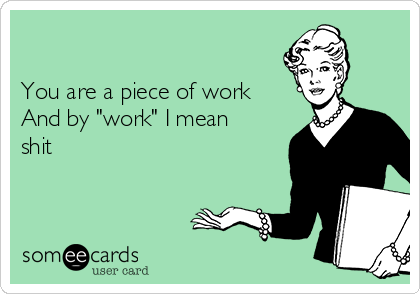 "You are a piece of work And by ""work"" I mean  shit"