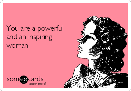 You are a powerful and an inspiring woman.