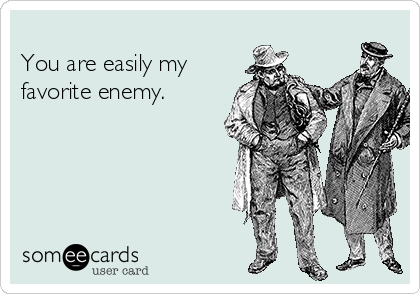 You are easily my favorite enemy.