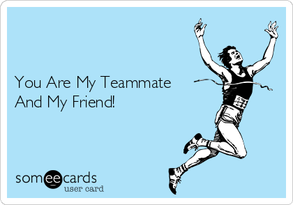 You Are My Teammate And My Friend!