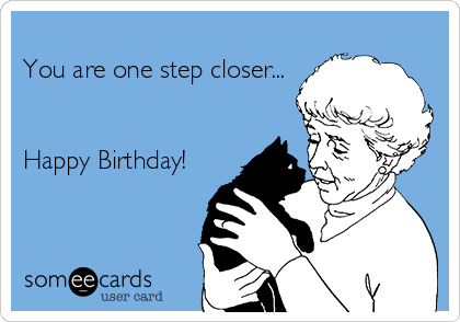 You are one step closer...   Happy Birthday!