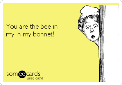 You are the bee in my in my bonnet!