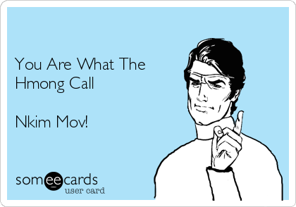 You Are What The  Hmong Call  Nkim Mov!
