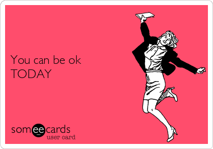 You can be ok TODAY