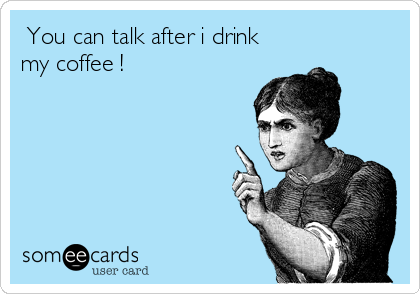 You can talk after i drink my coffee !