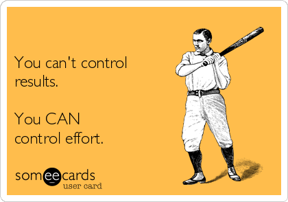 You can't control results.  You CAN control effort.