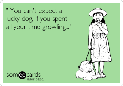 """"""" You can't expect a lucky dog, if you spent all your time growling..."""""""