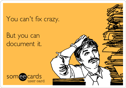 You can't fix crazy.  But you can document it.
