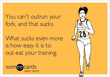 You can't outrun your fork, and that sucks.  What sucks even more is how easy it is to out-eat your training.