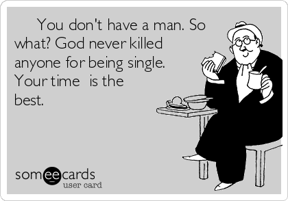 You don't have a man. So what? God never killed anyone for being single. Your time  is the best.