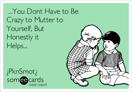 ...You Dont Have to Be Crazy to Mutter to Yourself, But Honestly it Helps...   ¿PknSmot¿