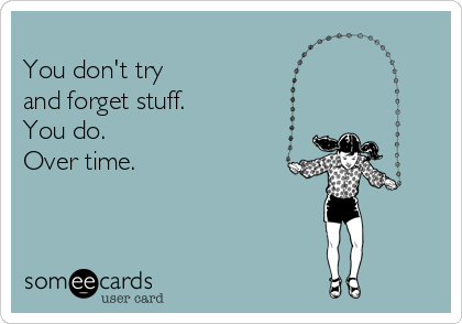 You don't try  and forget stuff. You do. Over time.