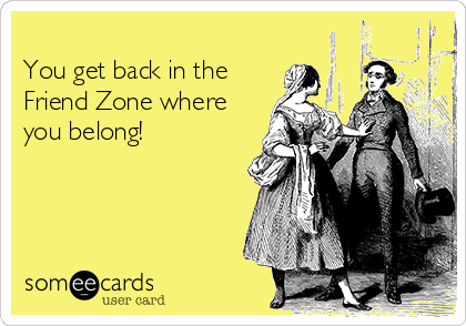 You get back in the Friend Zone where you belong!