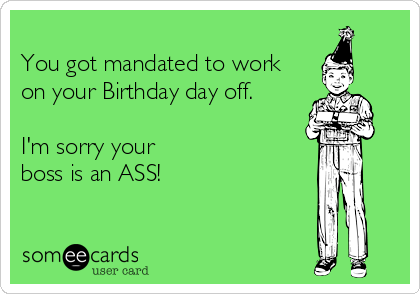 You got mandated to work  on your Birthday day off.   I'm sorry your  boss is an ASS!