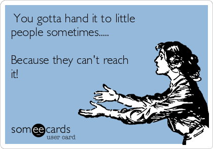 You gotta hand it to little  people sometimes.....  Because they can't reach it!