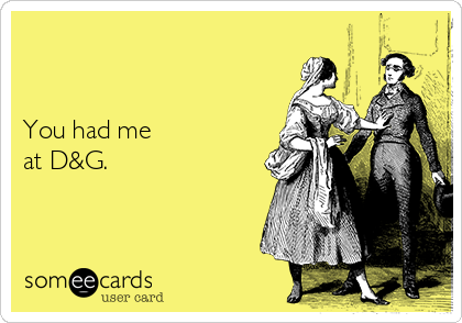 You had me  at D&G.