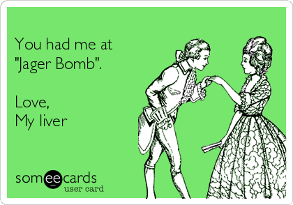 """You had me at  """"Jager Bomb"""".  Love, My liver"""