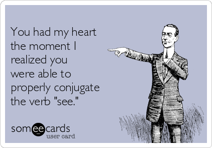 """You had my heart the moment I realized you were able to properly conjugate the verb """"see."""""""