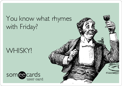You know what rhymes with Friday?     WHISKY!