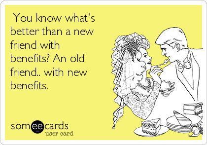 You know what's better than a new friend with benefits? An old friend.. with new benefits.