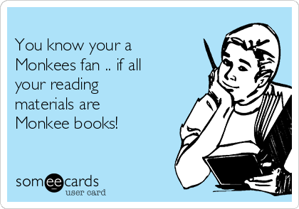 You know your a Monkees fan .. if all your reading materials are Monkee books!