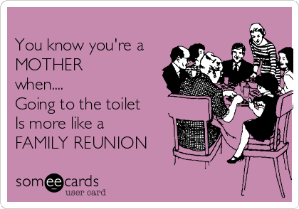 You know you're a MOTHER  when.... Going to the toilet Is more like a  FAMILY REUNION