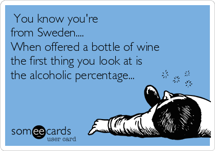 You know you're  from Sweden.... When offered a bottle of wine the first thing you look at is the alcoholic percentage...