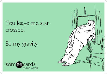 You leave me star crossed.  Be my gravity.