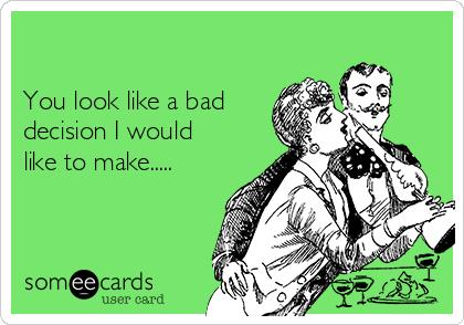 You look like a bad decision I would like to make.....